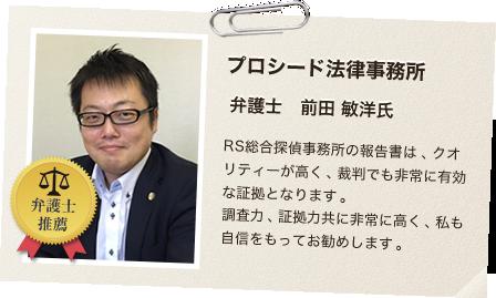 【プロシード法律事務所弁護士前田敏洋氏推奨】RS総合探偵事務所の報告書は、クオリティーが高く、裁判でも非常に有効な証拠となります。調査力、証拠力共に非常に高く、私も自信をもってお勧めします。